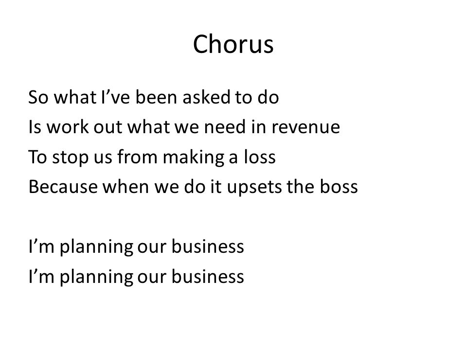 Chorus So what I've been asked to do Is work out what we need in revenue To stop us from making a loss Because when we do it upsets the boss I'm planning our business