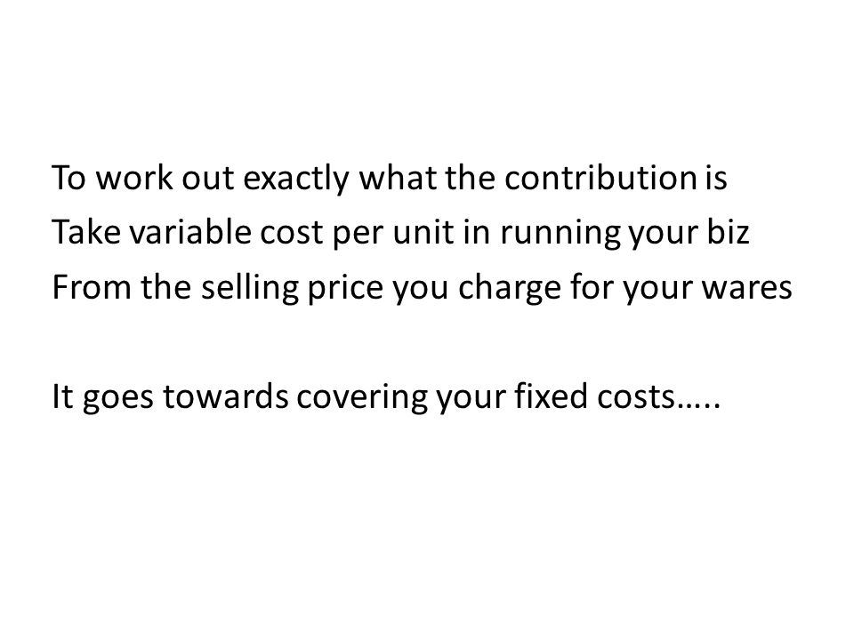 To work out exactly what the contribution is Take variable cost per unit in running your biz From the selling price you charge for your wares It goes towards covering your fixed costs…..