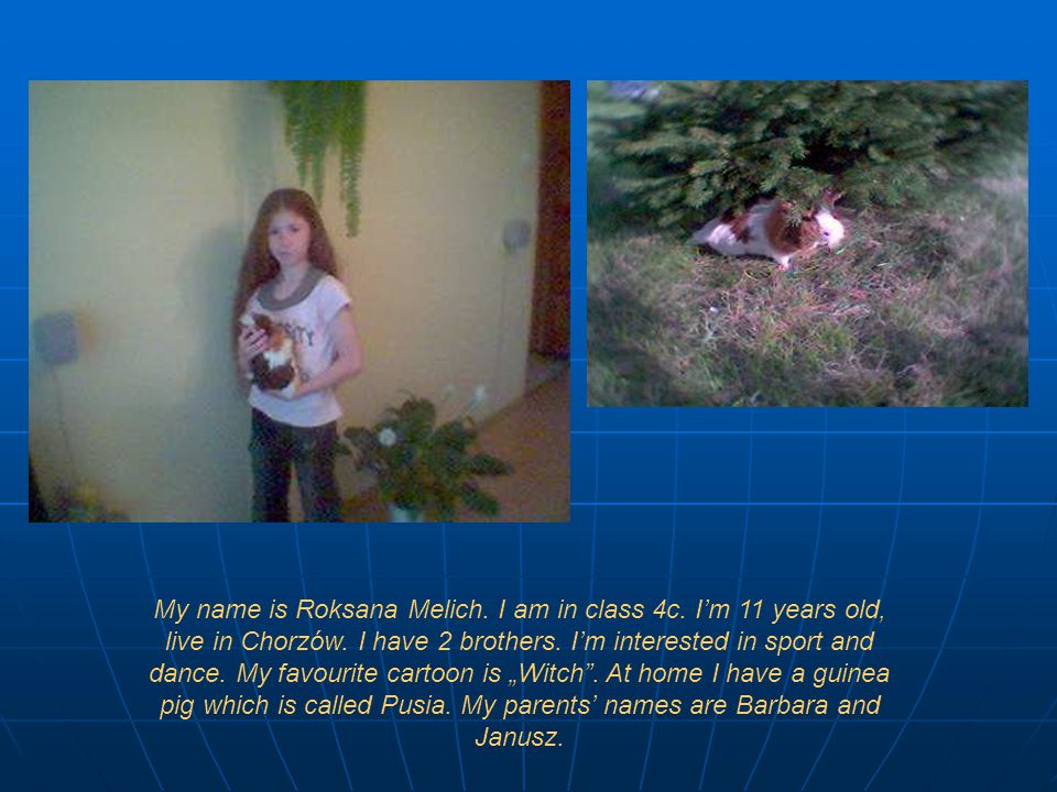 My name is Roksana Melich. I am in class 4c. I'm 11 years old, live in Chorzów.