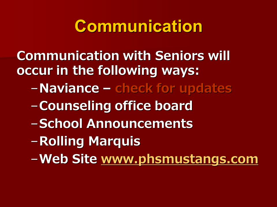 Communication Communication with Seniors will occur in the following ways: –Naviance – check for updates –Counseling office board –School Announcements –Rolling Marquis –Web Site www.phsmustangs.com www.phsmustangs.com