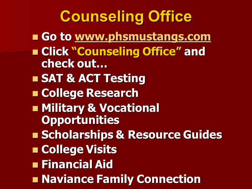 Counseling Office Go to www.phsmustangs.com Go to www.phsmustangs.comwww.phsmustangs.com Click Counseling Office and check out… Click Counseling Office and check out… SAT & ACT Testing SAT & ACT Testing College Research College Research Military & Vocational Opportunities Military & Vocational Opportunities Scholarships & Resource Guides Scholarships & Resource Guides College Visits College Visits Financial Aid Financial Aid Naviance Family Connection Naviance Family Connection