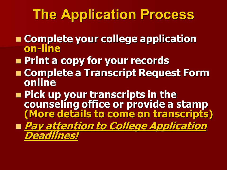 The Application Process Complete your college application on-line Complete your college application on-line Print a copy for your records Print a copy for your records Complete a Transcript Request Form online Complete a Transcript Request Form online Pick up your transcripts in the counseling office or provide a stamp (More details to come on transcripts) Pick up your transcripts in the counseling office or provide a stamp (More details to come on transcripts) Pay attention to College Application Deadlines.