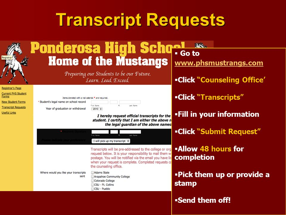 Transcript Requests  Go to www.phsmustrangs.com www.phsmustrangs.com  Click Counseling Office'  Click Transcripts  Fill in your information  Click Submit Request  Allow 48 hours for completion  Pick them up or provide a stamp  Send them off!