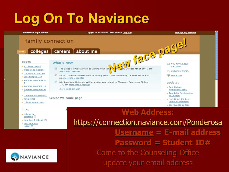 Log On To Naviance Web Address: https://connection.naviance.com/Ponderosa Username = E-mail address Password = Student ID# Come to the Counseling Office update your email address New face page!