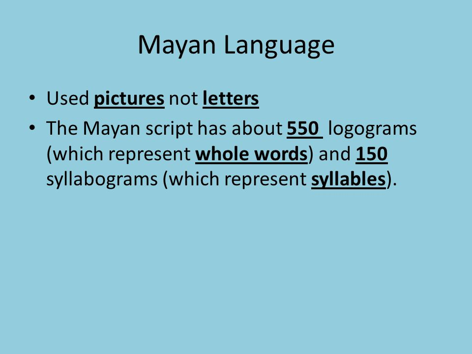Mayan Language Used pictures not letters The Mayan script has about 550 logograms (which represent whole words) and 150 syllabograms (which represent syllables).