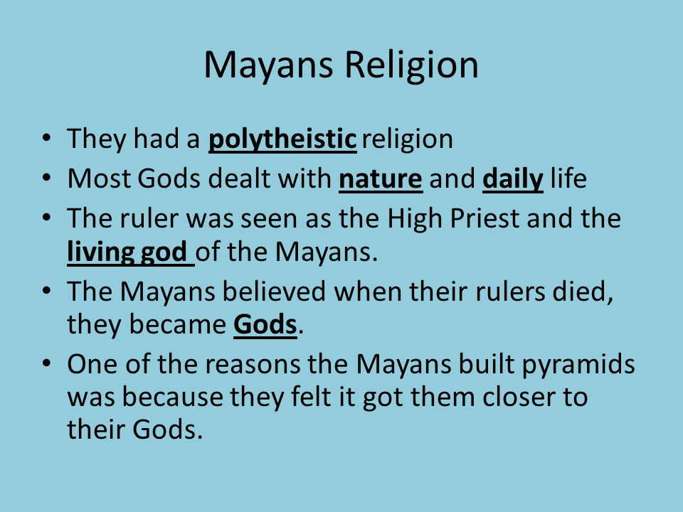 Mayans Religion They had a polytheistic religion Most Gods dealt with nature and daily life The ruler was seen as the High Priest and the living god of the Mayans.