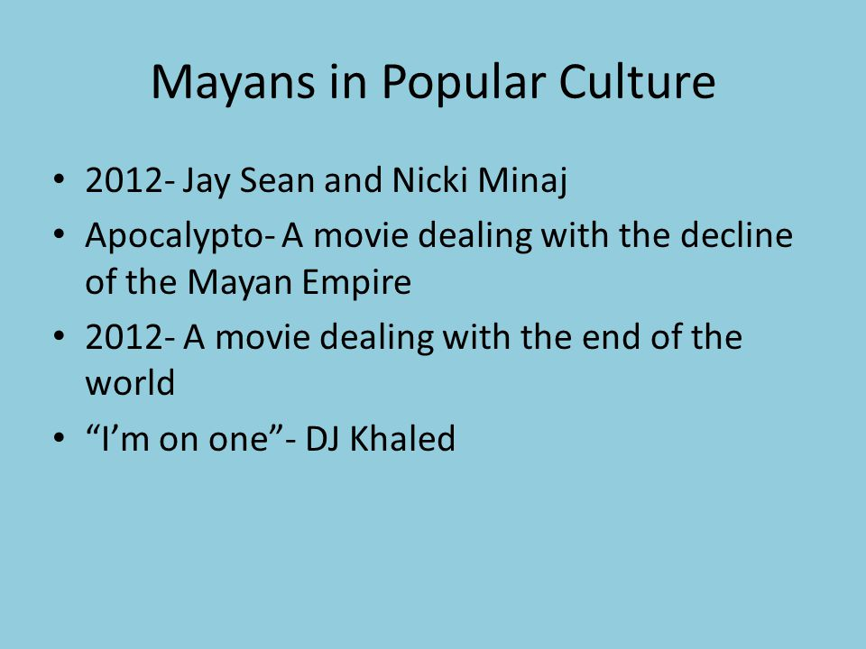 Mayans in Popular Culture Jay Sean and Nicki Minaj Apocalypto- A movie dealing with the decline of the Mayan Empire A movie dealing with the end of the world I'm on one - DJ Khaled