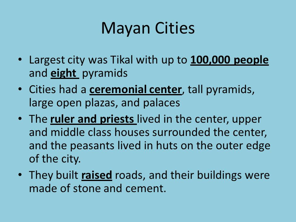 Mayan Cities Largest city was Tikal with up to 100,000 people and eight pyramids Cities had a ceremonial center, tall pyramids, large open plazas, and palaces The ruler and priests lived in the center, upper and middle class houses surrounded the center, and the peasants lived in huts on the outer edge of the city.
