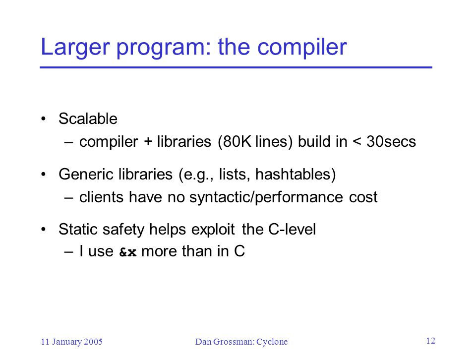 11 January 2005Dan Grossman: Cyclone 12 Larger program: the compiler Scalable –compiler + libraries (80K lines) build in < 30secs Generic libraries (e.g., lists, hashtables) –clients have no syntactic/performance cost Static safety helps exploit the C-level –I use &x more than in C