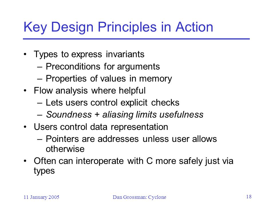 11 January 2005Dan Grossman: Cyclone 18 Key Design Principles in Action Types to express invariants –Preconditions for arguments –Properties of values in memory Flow analysis where helpful –Lets users control explicit checks –Soundness + aliasing limits usefulness Users control data representation –Pointers are addresses unless user allows otherwise Often can interoperate with C more safely just via types