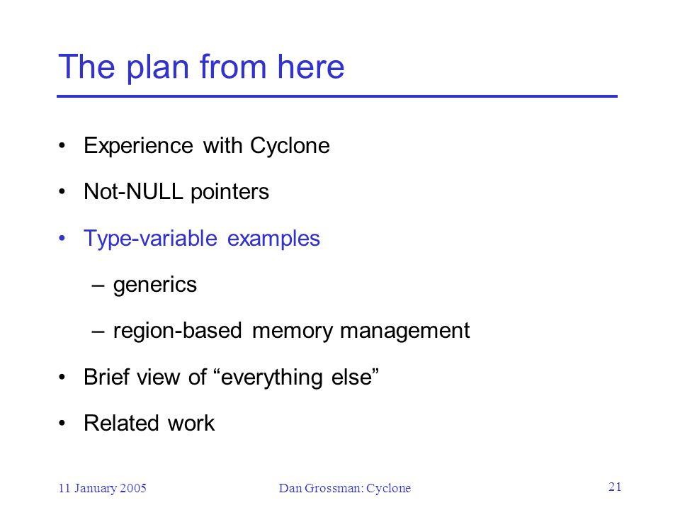 11 January 2005Dan Grossman: Cyclone 21 The plan from here Experience with Cyclone Not-NULL pointers Type-variable examples –generics –region-based memory management Brief view of everything else Related work