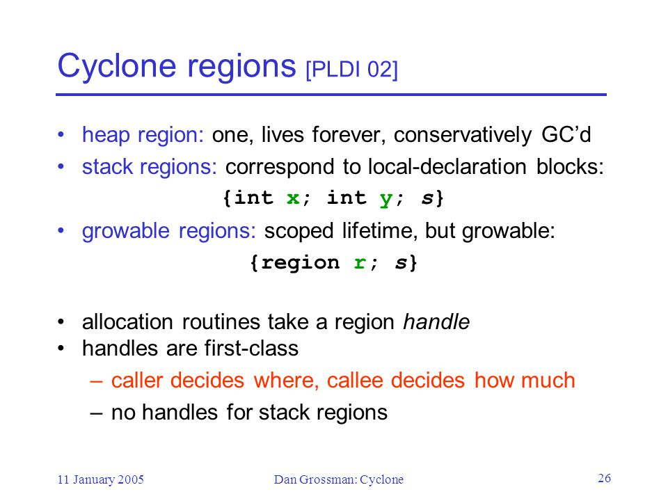 11 January 2005Dan Grossman: Cyclone 26 Cyclone regions [PLDI 02] heap region: one, lives forever, conservatively GC'd stack regions: correspond to local-declaration blocks: {int x; int y; s} growable regions: scoped lifetime, but growable: {region r; s} allocation routines take a region handle handles are first-class –caller decides where, callee decides how much –no handles for stack regions