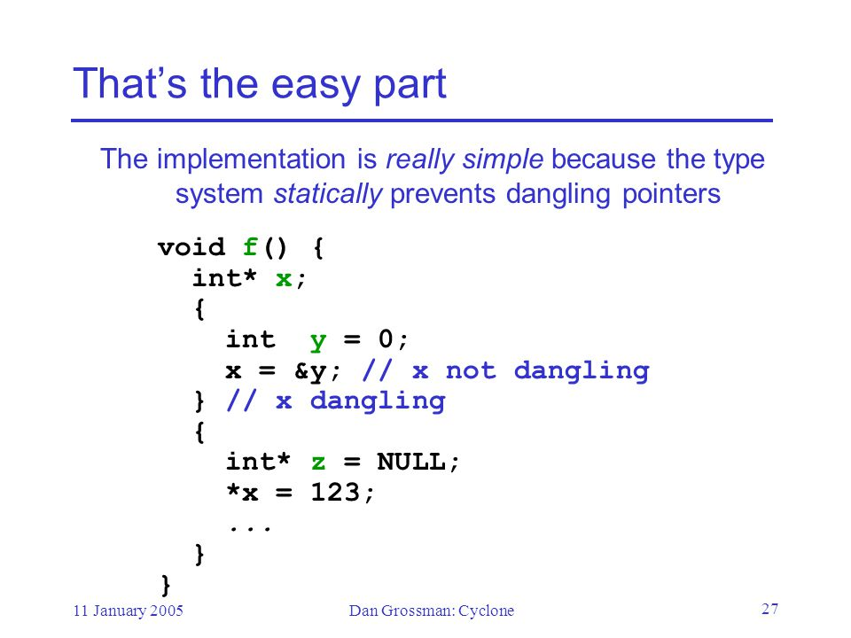 11 January 2005Dan Grossman: Cyclone 27 That's the easy part The implementation is really simple because the type system statically prevents dangling pointers void f() { int* x; { int y = 0; x = &y; // x not dangling } // x dangling { int* z = NULL; *x = 123;...