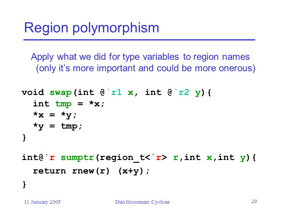 11 January 2005Dan Grossman: Cyclone 29 Region polymorphism Apply what we did for type variables to region names (only it's more important and could be more onerous) void swap(int @`r1 x, int @`r2 y){ int tmp = *x; *x = *y; *y = tmp; } int@`r sumptr(region_t r,int x,int y){ return rnew(r) (x+y); }