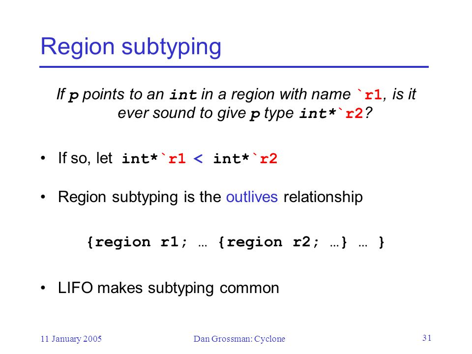 11 January 2005Dan Grossman: Cyclone 31 Region subtyping If p points to an int in a region with name `r1, is it ever sound to give p type int*`r2 .