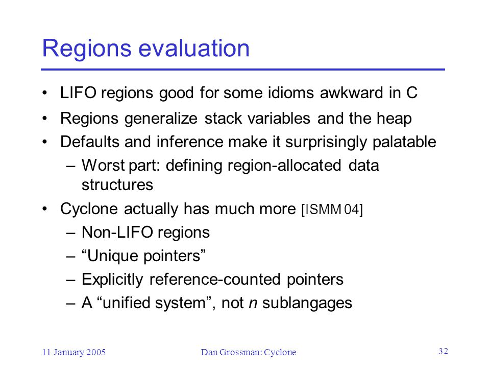 11 January 2005Dan Grossman: Cyclone 32 Regions evaluation LIFO regions good for some idioms awkward in C Regions generalize stack variables and the heap Defaults and inference make it surprisingly palatable –Worst part: defining region-allocated data structures Cyclone actually has much more [ISMM 04] –Non-LIFO regions – Unique pointers –Explicitly reference-counted pointers –A unified system , not n sublangages