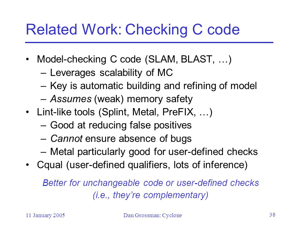 11 January 2005Dan Grossman: Cyclone 38 Related Work: Checking C code Model-checking C code (SLAM, BLAST, …) –Leverages scalability of MC –Key is automatic building and refining of model –Assumes (weak) memory safety Lint-like tools (Splint, Metal, PreFIX, …) –Good at reducing false positives –Cannot ensure absence of bugs –Metal particularly good for user-defined checks Cqual (user-defined qualifiers, lots of inference) Better for unchangeable code or user-defined checks (i.e., they're complementary)