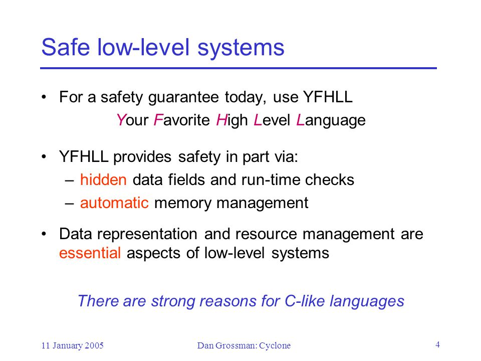 11 January 2005Dan Grossman: Cyclone 4 Safe low-level systems For a safety guarantee today, use YFHLL Your Favorite High Level Language YFHLL provides safety in part via: –hidden data fields and run-time checks –automatic memory management Data representation and resource management are essential aspects of low-level systems There are strong reasons for C-like languages
