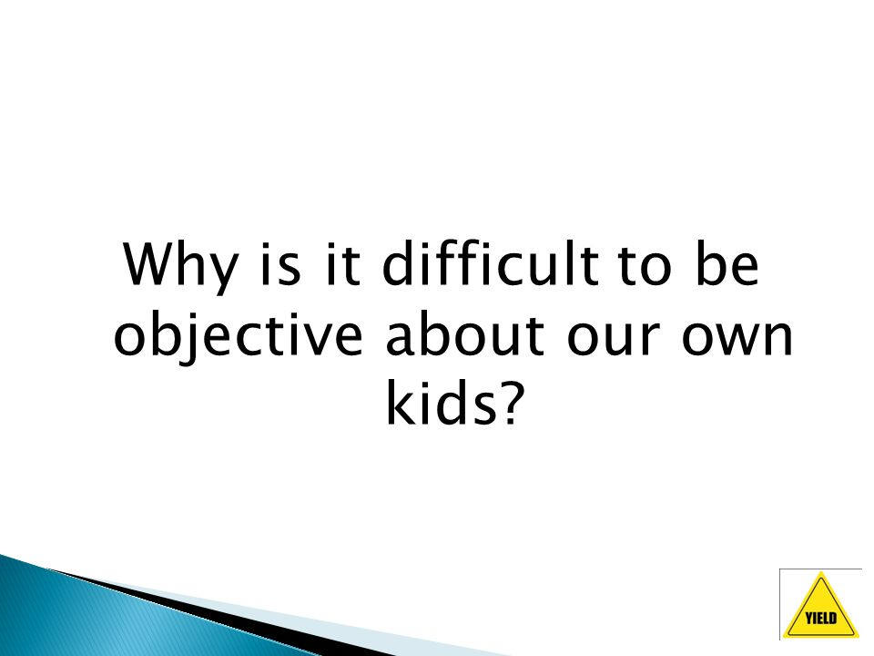 Why is it difficult to be objective about our own kids