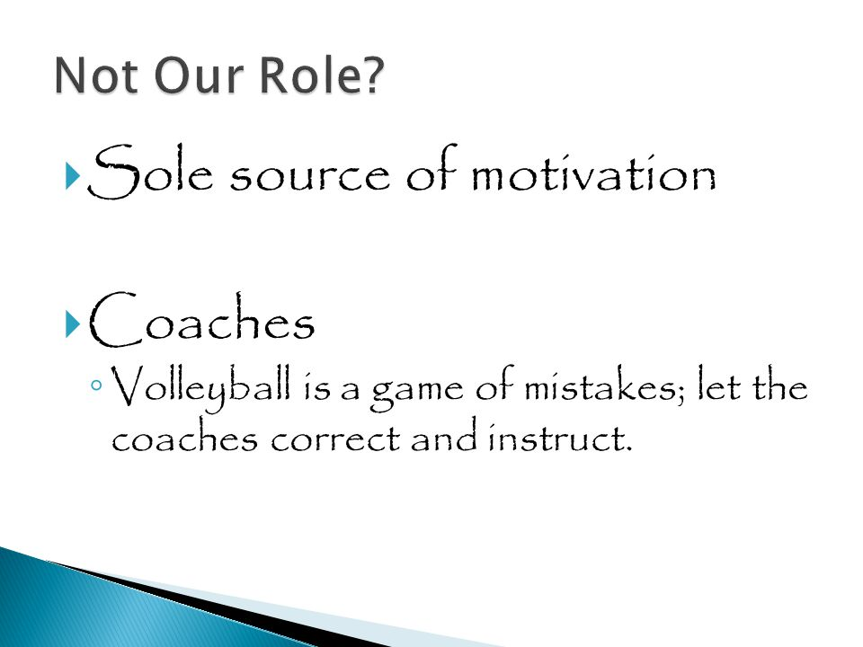  Sole source of motivation  Coaches ◦ Volleyball is a game of mistakes; let the coaches correct and instruct.