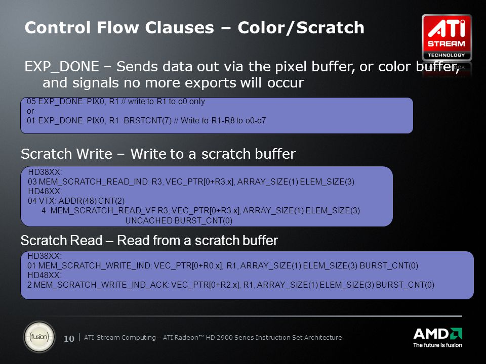 | ATI Stream Computing Update | Confidential 10 | ATI Stream Computing – ATI Radeon™ HD 2900 Series Instruction Set Architecture Control Flow Clauses – Color/Scratch EXP_DONE – Sends data out via the pixel buffer, or color buffer, and signals no more exports will occur Scratch Write – Write to a scratch buffer 05 EXP_DONE: PIX0, R1 // write to R1 to o0 only or 01 EXP_DONE: PIX0, R1 BRSTCNT(7) // Write to R1-R8 to o0-o7 HD38XX: 01 MEM_SCRATCH_WRITE_IND: VEC_PTR[0+R0.x], R1, ARRAY_SIZE(1) ELEM_SIZE(3) BURST_CNT(0) HD48XX: 2 MEM_SCRATCH_WRITE_IND_ACK: VEC_PTR[0+R2.x], R1, ARRAY_SIZE(1) ELEM_SIZE(3) BURST_CNT(0) Scratch Read – Read from a scratch buffer HD38XX: 03 MEM_SCRATCH_READ_IND: R3, VEC_PTR[0+R3.x], ARRAY_SIZE(1) ELEM_SIZE(3) HD48XX: 04 VTX: ADDR(48) CNT(2) 4 MEM_SCRATCH_READ_VF R3, VEC_PTR[0+R3.x], ARRAY_SIZE(1) ELEM_SIZE(3) UNCACHED BURST_CNT(0)