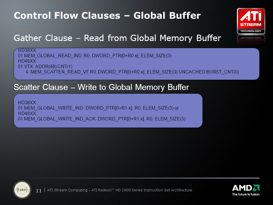 | ATI Stream Computing Update | Confidential 11 | ATI Stream Computing – ATI Radeon™ HD 2900 Series Instruction Set Architecture Control Flow Clauses – Global Buffer Gather Clause – Read from Global Memory Buffer HD38XX: 01 MEM_GLOBAL_READ_IND: R0, DWORD_PTR[0+R0.x], ELEM_SIZE(3) HD48XX: 01 VTX: ADDR(48) CNT(1) 4 MEM_SCATTER_READ_VF R0, DWORD_PTR[0+R0.x], ELEM_SIZE(3) UNCACHED BURST_CNT(0) Scatter Clause – Write to Global Memory Buffer HD38XX: 01 MEM_GLOBAL_WRITE_IND: DWORD_PTR[0+R1.x], R0, ELEM_SIZE(3) or HD48XX: 01 MEM_GLOBAL_WRITE_IND_ACK: DWORD_PTR[0+R1.x], R0, ELEM_SIZE(3)