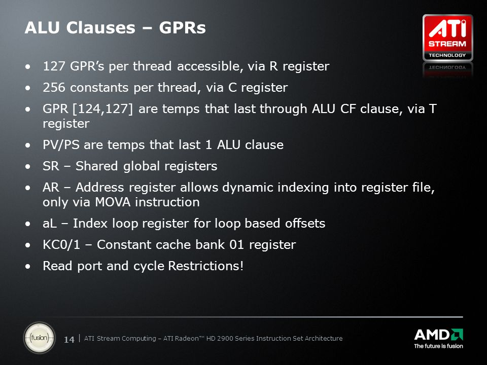 | ATI Stream Computing Update | Confidential 14 | ATI Stream Computing – ATI Radeon™ HD 2900 Series Instruction Set Architecture ALU Clauses – GPRs 127 GPR's per thread accessible, via R register 256 constants per thread, via C register GPR [124,127] are temps that last through ALU CF clause, via T register PV/PS are temps that last 1 ALU clause SR – Shared global registers AR – Address register allows dynamic indexing into register file, only via MOVA instruction aL – Index loop register for loop based offsets KC0/1 – Constant cache bank 01 register Read port and cycle Restrictions!