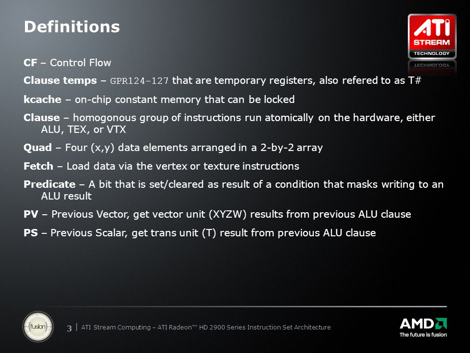 | ATI Stream Computing Update | Confidential 33 | ATI Stream Computing – ATI Radeon™ HD 2900 Series Instruction Set Architecture Definitions CF – Control Flow Clause temps – GPR124-127 that are temporary registers, also refered to as T# kcache – on-chip constant memory that can be locked Clause – homogonous group of instructions run atomically on the hardware, either ALU, TEX, or VTX Quad – Four (x,y) data elements arranged in a 2-by-2 array Fetch – Load data via the vertex or texture instructions Predicate – A bit that is set/cleared as result of a condition that masks writing to an ALU result PV – Previous Vector, get vector unit (XYZW) results from previous ALU clause PS – Previous Scalar, get trans unit (T) result from previous ALU clause