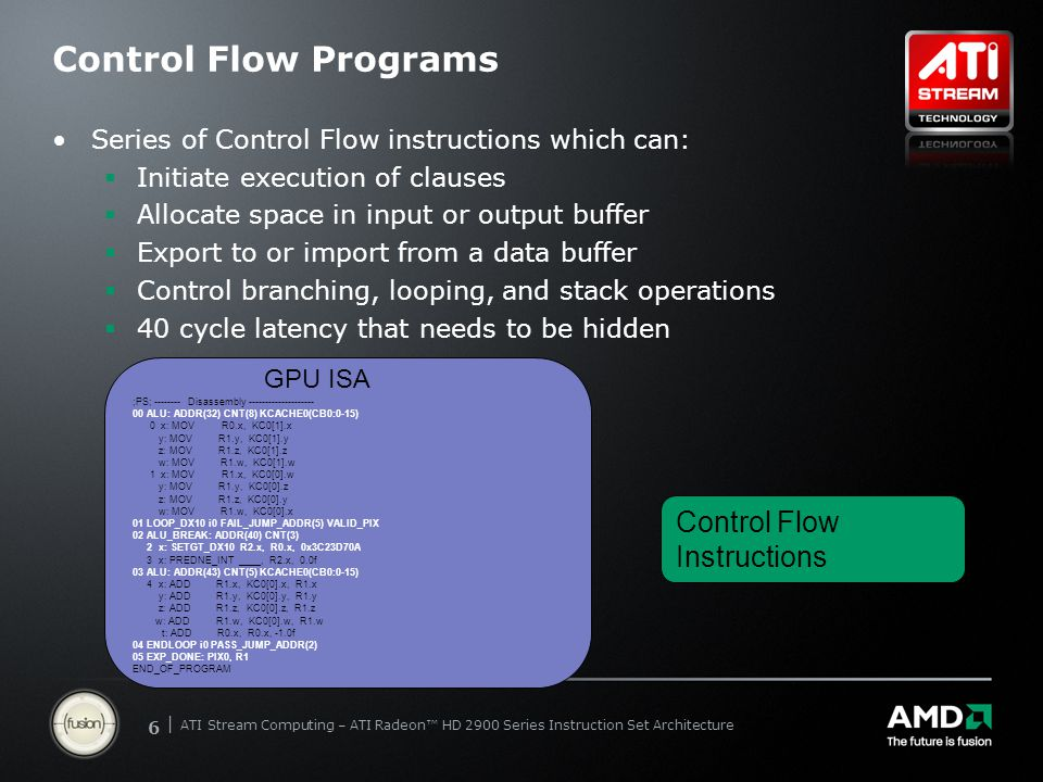 | ATI Stream Computing Update | Confidential 66 | ATI Stream Computing – ATI Radeon™ HD 2900 Series Instruction Set Architecture Control Flow Programs Series of Control Flow instructions which can:  Initiate execution of clauses  Allocate space in input or output buffer  Export to or import from a data buffer  Control branching, looping, and stack operations  40 cycle latency that needs to be hidden GPU ISA ;PS; -------- Disassembly -------------------- 00 ALU: ADDR(32) CNT(8) KCACHE0(CB0:0-15) 0 x: MOV R0.x, KC0[1].x y: MOV R1.y, KC0[1].y z: MOV R1.z, KC0[1].z w: MOV R1.w, KC0[1].w 1 x: MOV R1.x, KC0[0].w y: MOV R1.y, KC0[0].z z: MOV R1.z, KC0[0].y w: MOV R1.w, KC0[0].x 01 LOOP_DX10 i0 FAIL_JUMP_ADDR(5) VALID_PIX 02 ALU_BREAK: ADDR(40) CNT(3) 2 x: SETGT_DX10 R2.x, R0.x, 0x3C23D70A 3 x: PREDNE_INT ____, R2.x, 0.0f 03 ALU: ADDR(43) CNT(5) KCACHE0(CB0:0-15) 4 x: ADD R1.x, KC0[0].x, R1.x y: ADD R1.y, KC0[0].y, R1.y z: ADD R1.z, KC0[0].z, R1.z w: ADD R1.w, KC0[0].w, R1.w t: ADD R0.x, R0.x, -1.0f 04 ENDLOOP i0 PASS_JUMP_ADDR(2) 05 EXP_DONE: PIX0, R1 END_OF_PROGRAM Control Flow Instructions