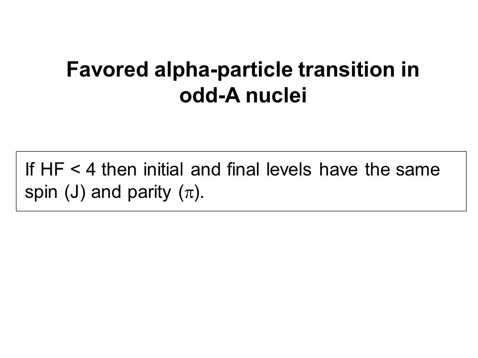 Favored alpha-particle transition in odd-A nuclei If HF < 4 then initial and final levels have the same spin (J) and parity (  ).