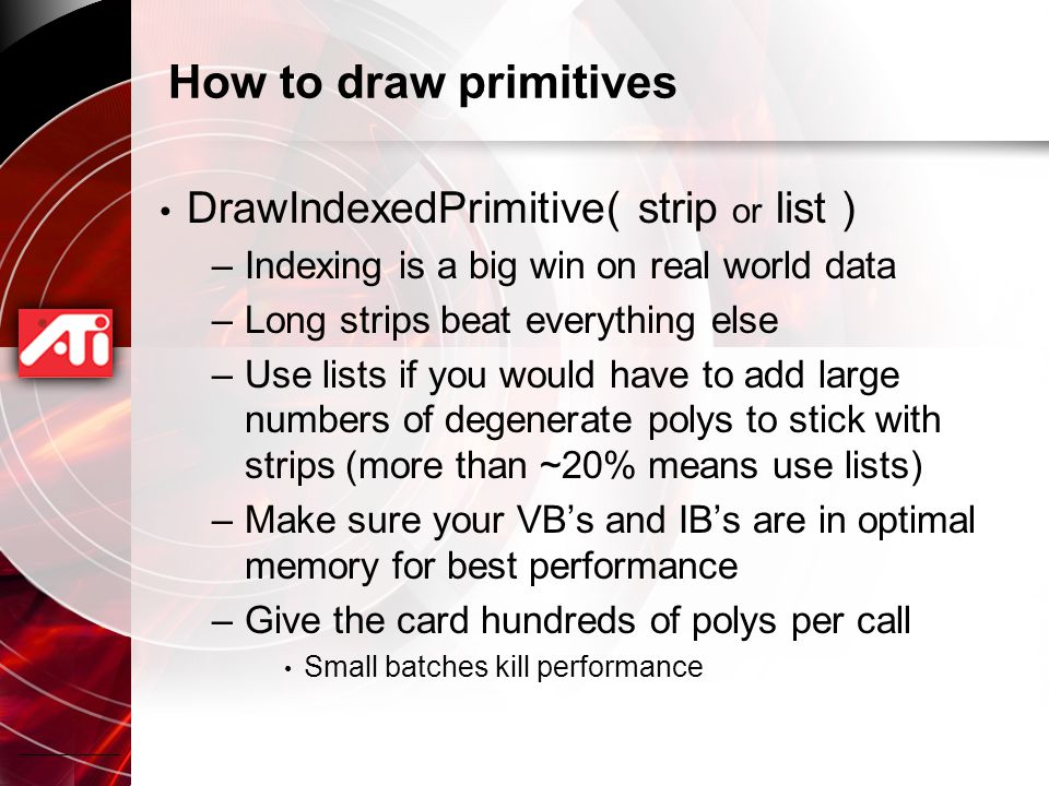 How to draw primitives DrawIndexedPrimitive( strip or list ) –Indexing is a big win on real world data –Long strips beat everything else –Use lists if you would have to add large numbers of degenerate polys to stick with strips (more than ~20% means use lists) –Make sure your VB's and IB's are in optimal memory for best performance –Give the card hundreds of polys per call Small batches kill performance
