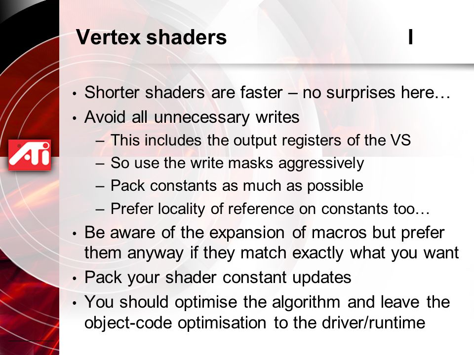 Vertex shadersI Shorter shaders are faster – no surprises here… Avoid all unnecessary writes –This includes the output registers of the VS –So use the write masks aggressively –Pack constants as much as possible –Prefer locality of reference on constants too… Be aware of the expansion of macros but prefer them anyway if they match exactly what you want Pack your shader constant updates You should optimise the algorithm and leave the object-code optimisation to the driver/runtime