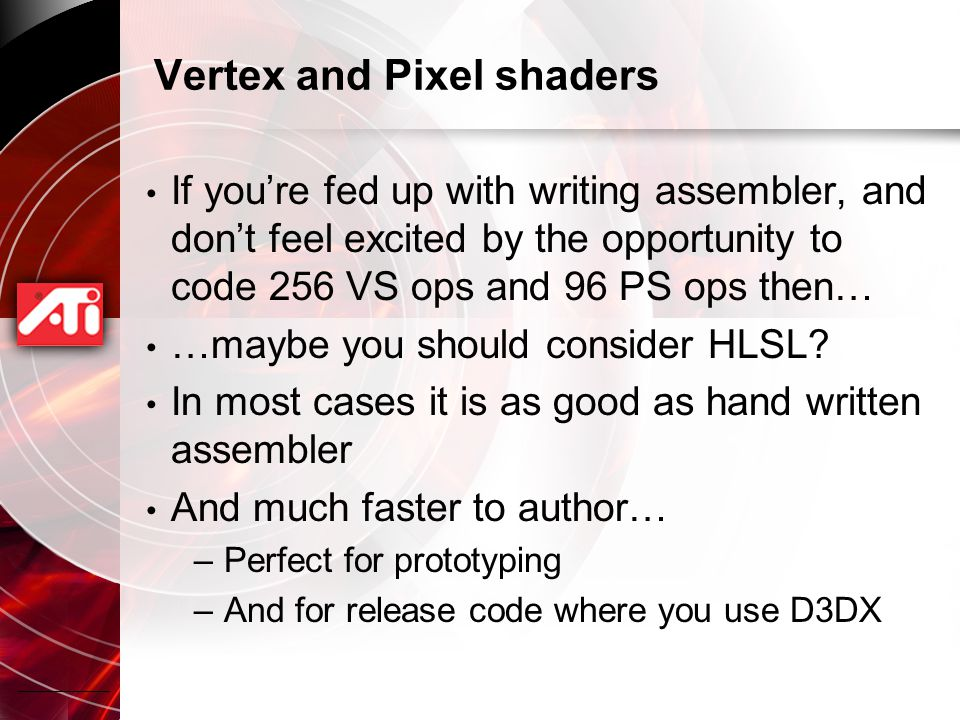 Vertex and Pixel shaders If you're fed up with writing assembler, and don't feel excited by the opportunity to code 256 VS ops and 96 PS ops then… …maybe you should consider HLSL.