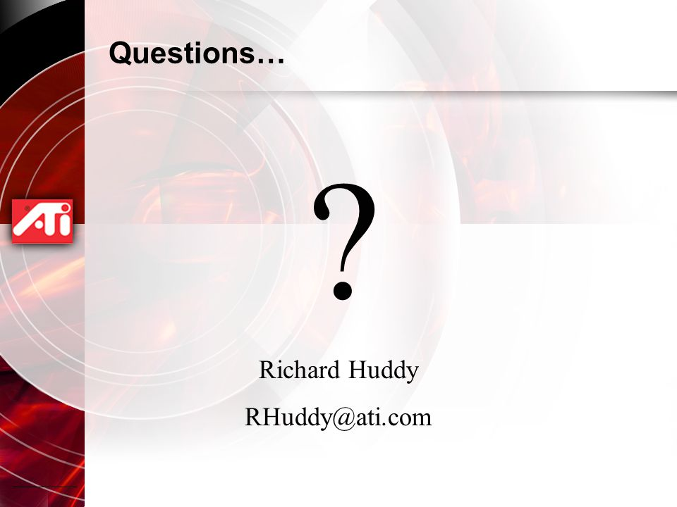 Questions… Richard Huddy RHuddy@ati.com