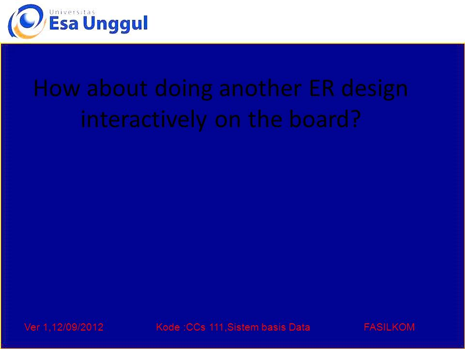 Ver 1,12/09/2012Kode :CCs 111,Sistem basis DataFASILKOM How about doing another ER design interactively on the board