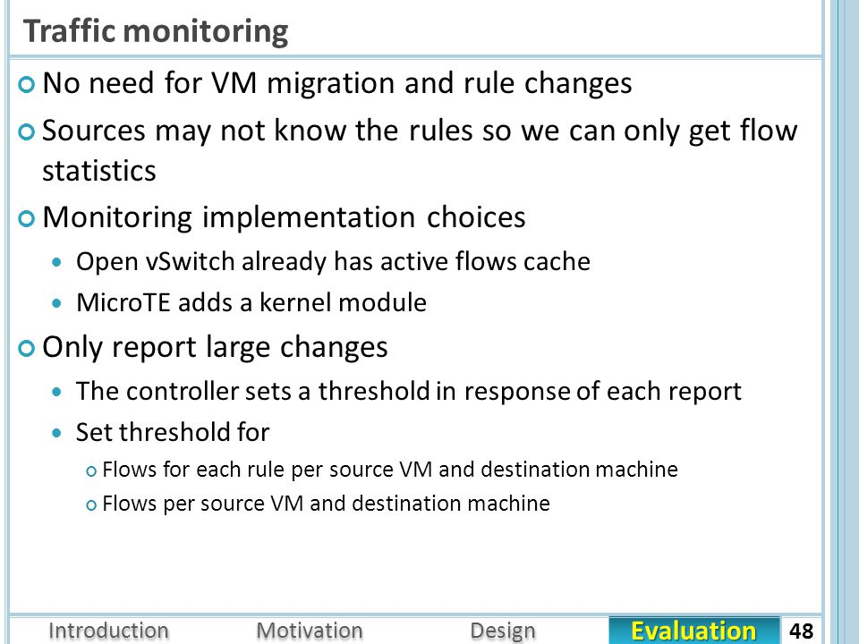 Evaluation Introduction Motivation Design Traffic monitoring No need for VM migration and rule changes Sources may not know the rules so we can only get flow statistics Monitoring implementation choices Open vSwitch already has active flows cache MicroTE adds a kernel module Only report large changes The controller sets a threshold in response of each report Set threshold for Flows for each rule per source VM and destination machine Flows per source VM and destination machine 48