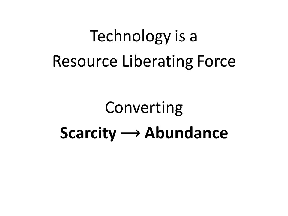 Technology is a Resource Liberating Force Converting Scarcity Abundance