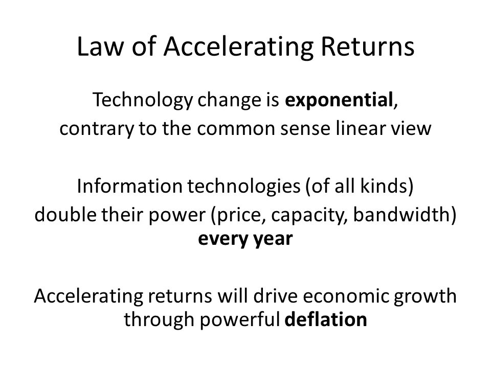 Law of Accelerating Returns Technology change is exponential, contrary to the common sense linear view Information technologies (of all kinds) double their power (price, capacity, bandwidth) every year Accelerating returns will drive economic growth through powerful deflation