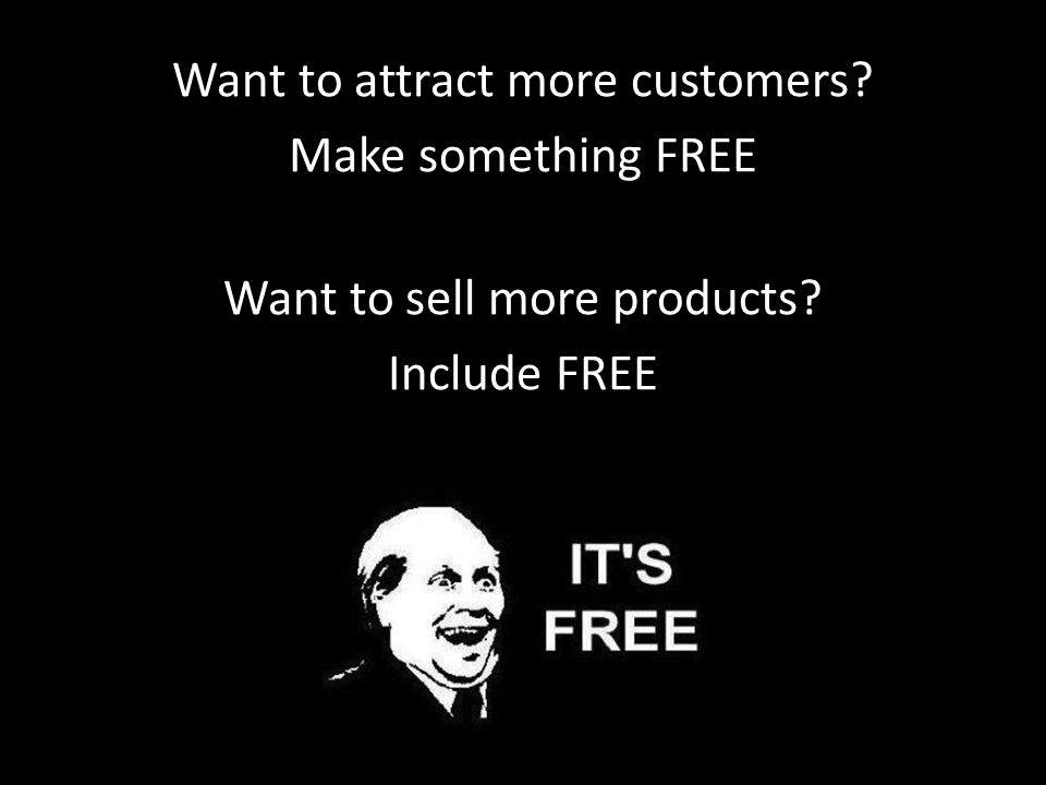 Want to attract more customers Make something FREE Want to sell more products Include FREE