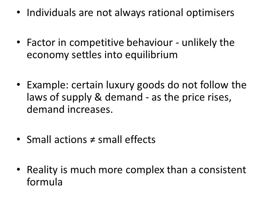 Individuals are not always rational optimisers Factor in competitive behaviour - unlikely the economy settles into equilibrium Example: certain luxury goods do not follow the laws of supply & demand - as the price rises, demand increases.