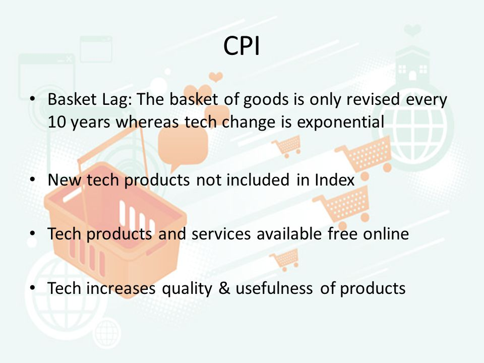 CPI Basket Lag: The basket of goods is only revised every 10 years whereas tech change is exponential New tech products not included in Index Tech products and services available free online Tech increases quality & usefulness of products