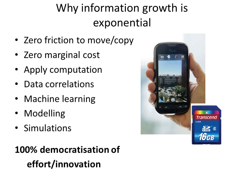Zero friction to move/copy Zero marginal cost Apply computation Data correlations Machine learning Modelling Simulations 100% democratisation of effort/innovation Why information growth is exponential