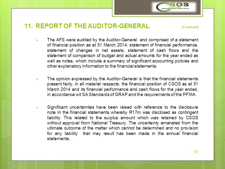 11.REPORT OF THE AUDITOR-GENERAL (Continued)  The AFS were audited by the Auditor-General and comprised of a statement of financial position as at 31 March 2014, statement of financial performance, statement of changes in net assets, statement of cash flows and the statement of comparison of budget and actual amounts for the year ended as well as notes, which include a summary of significant accounting policies and other explanatory information to the financial statements.