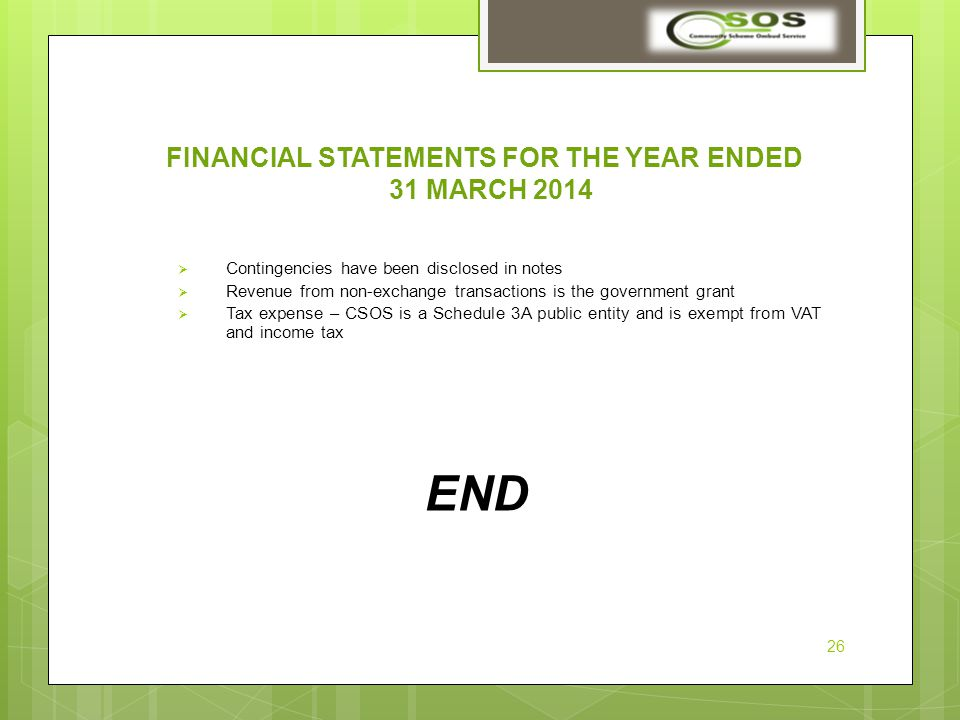 FINANCIAL STATEMENTS FOR THE YEAR ENDED 31 MARCH 2014  Contingencies have been disclosed in notes  Revenue from non-exchange transactions is the government grant  Tax expense – CSOS is a Schedule 3A public entity and is exempt from VAT and income tax END 26