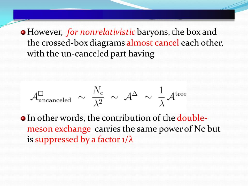 However, for nonrelativistic baryons, the box and the crossed-box diagrams almost cancel each other, with the un-canceled part having In other words, the contribution of the double- meson exchange carries the same power of Nc but is suppressed by a factor 1/λ