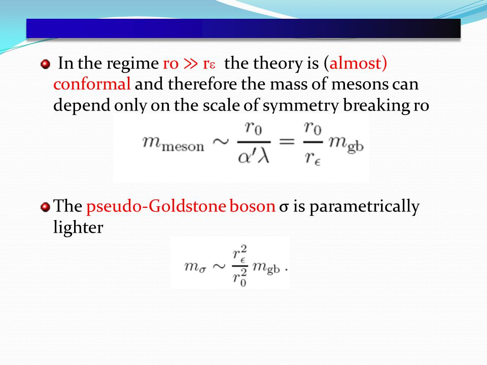 In the regime r0 ≫ r  the theory is (almost) conformal and therefore the mass of mesons can depend only on the scale of symmetry breaking r0 The pseudo-Goldstone boson σ is parametrically lighter