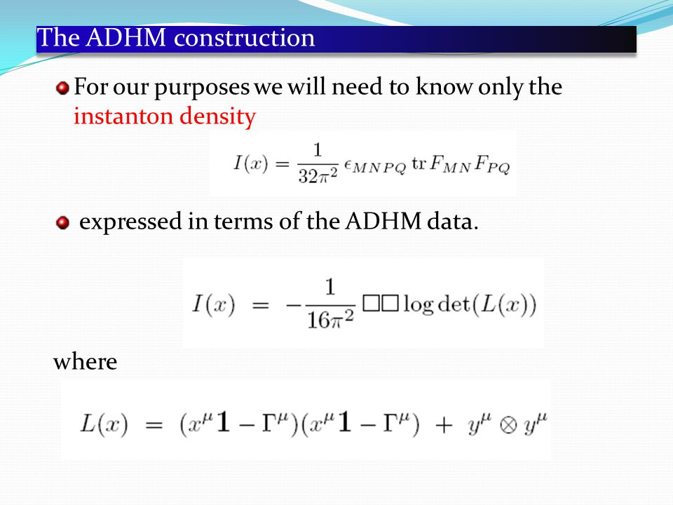 The ADHM construction For our purposes we will need to know only the instanton density expressed in terms of the ADHM data.