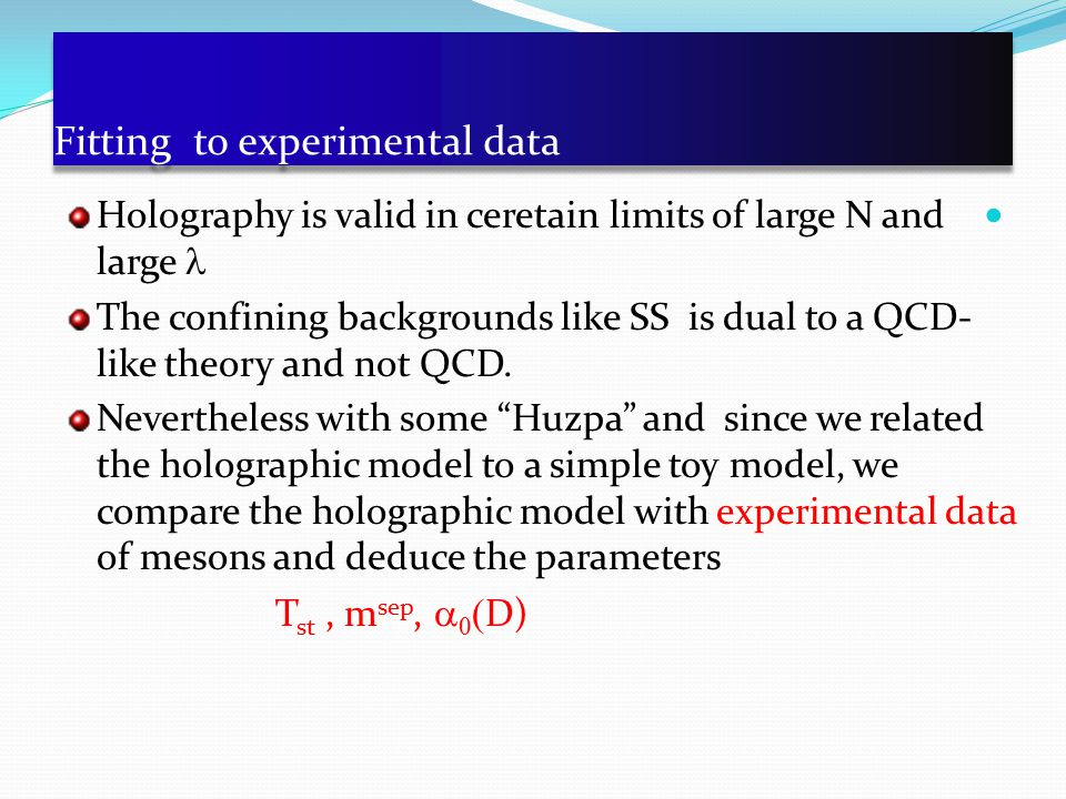 Fitting to experimental data Holography is valid in ceretain limits of large N and large The confining backgrounds like SS is dual to a QCD- like theory and not QCD.