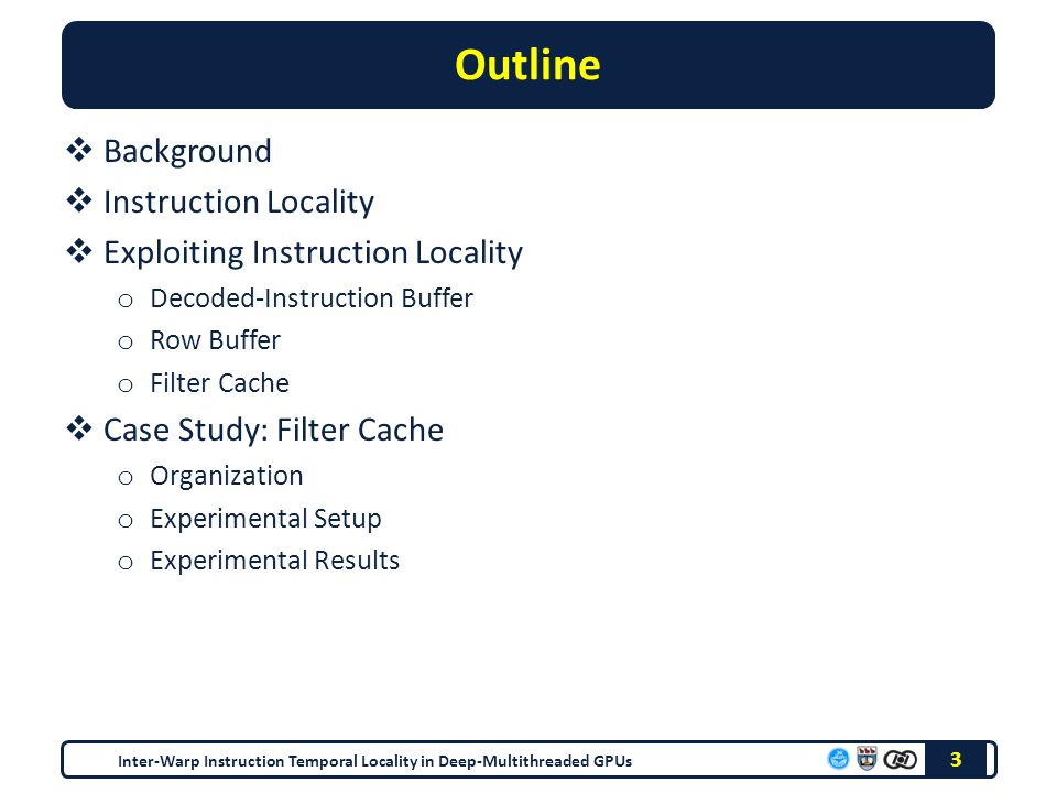 Outline  Background  Instruction Locality  Exploiting Instruction Locality o Decoded-Instruction Buffer o Row Buffer o Filter Cache  Case Study: Filter Cache o Organization o Experimental Setup o Experimental Results Inter-Warp Instruction Temporal Locality in Deep-Multithreaded GPUs 3