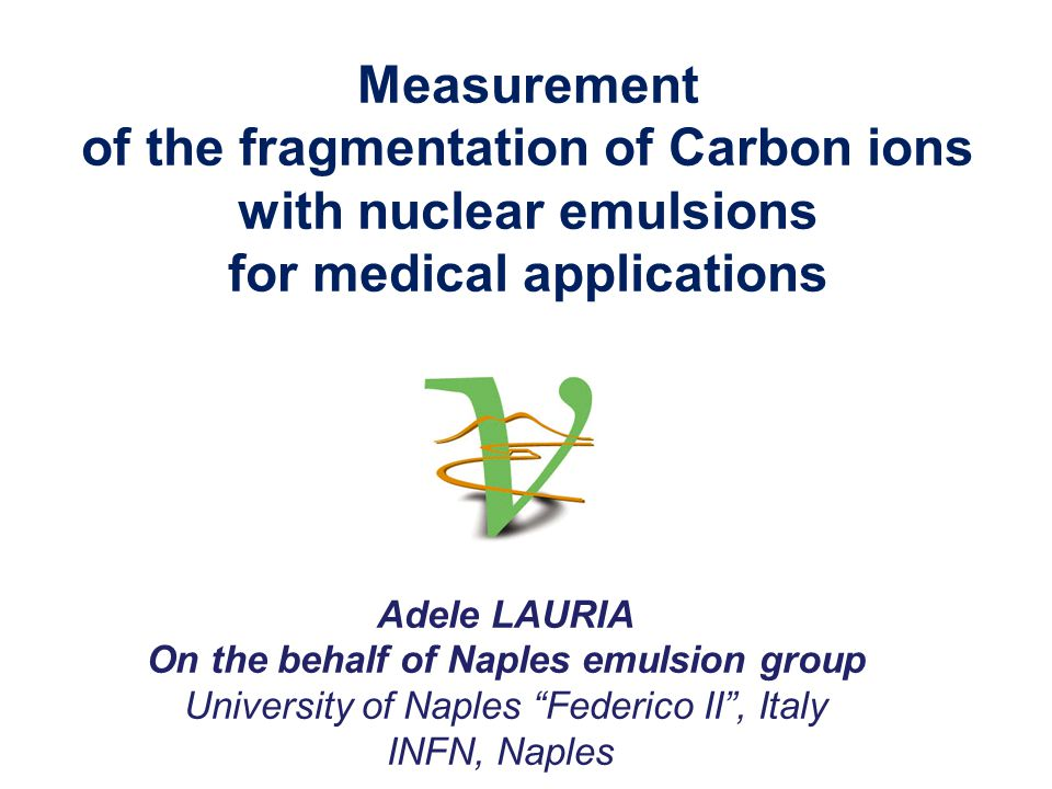 Measurement of the fragmentation of Carbon ions with nuclear emulsions for medical applications Adele LAURIA On the behalf of Naples emulsion group University of Naples Federico II , Italy INFN, Naples